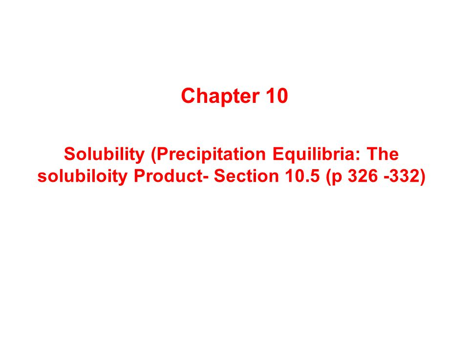 Solubility (Precipitation Equilibria: The solubiloity Product- Section 10.5 (p 326 -332) Chapter 10