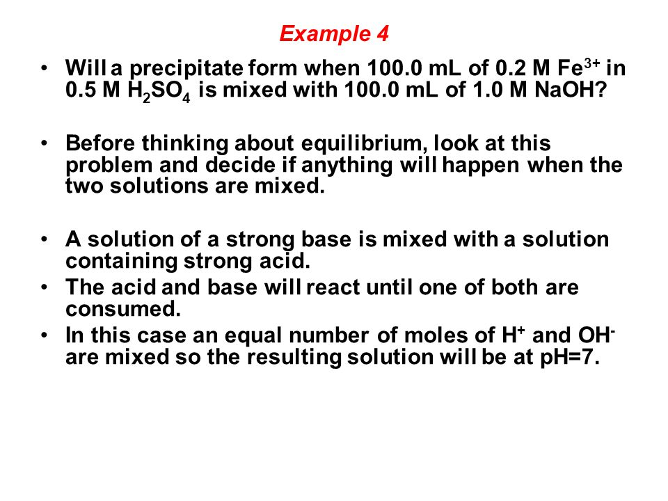 Example 4 Will a precipitate form when 100.0 mL of 0.2 M Fe 3+ in 0.5 M H 2 SO 4 is mixed with 100.0 mL of 1.0 M NaOH.