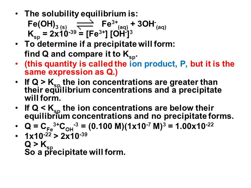 The solubility equilibrium is: Fe(OH) 3 (s) Fe 3+ (aq) + 3OH - (aq) K sp = 2x10 -39 = [Fe 3+ ] [OH - ] 3 To determine if a precipitate will form: find Q and compare it to K sp.