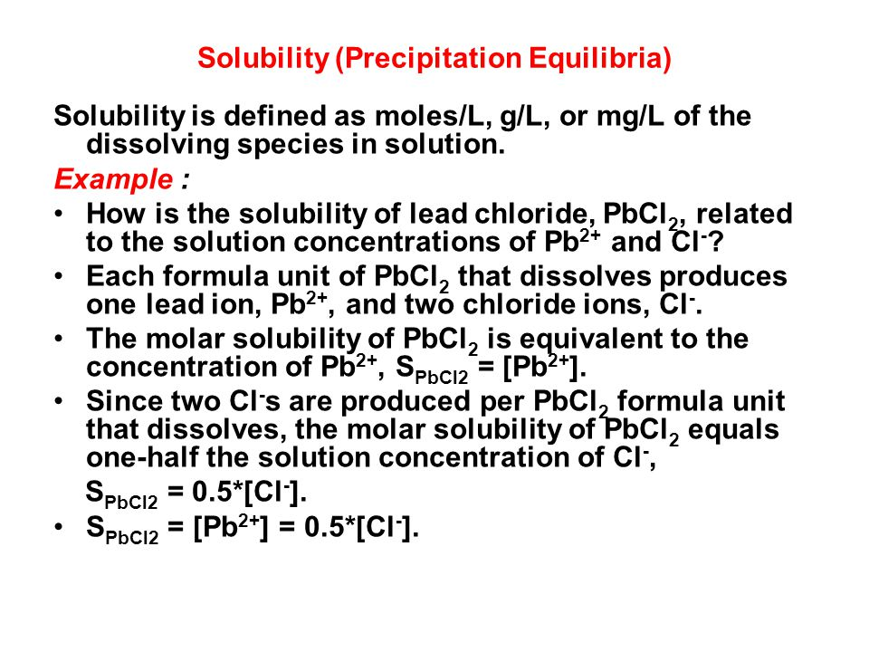 Solubility (Precipitation Equilibria) Solubility is defined as moles/L, g/L, or mg/L of the dissolving species in solution.