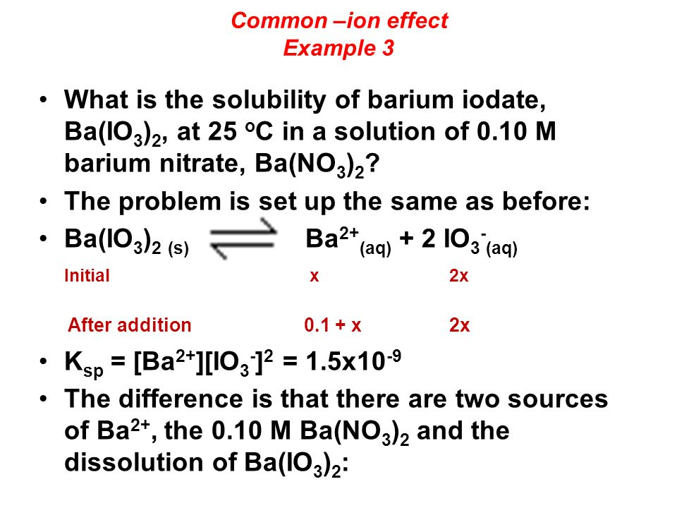 Common –ion effect Example 3 What is the solubility of barium iodate, Ba(IO 3 ) 2, at 25 o C in a solution of 0.10 M barium nitrate, Ba(NO 3 ) 2 .