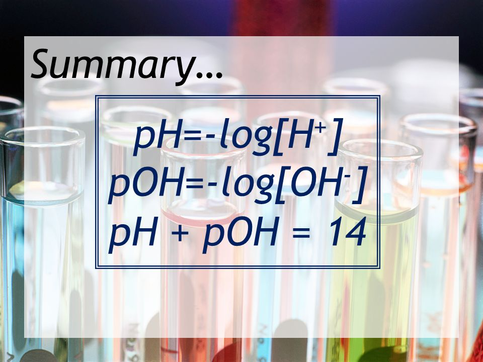 Summary… pH=-log[H + ] pOH=-log[OH - ] pH + pOH = 14