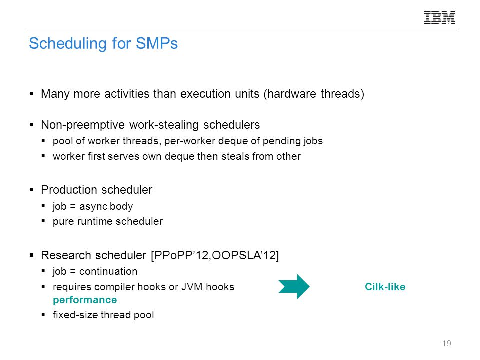 Scheduling for SMPs  Many more activities than execution units (hardware threads)  Non-preemptive work-stealing schedulers  pool of worker threads, per-worker deque of pending jobs  worker first serves own deque then steals from other  Production scheduler  job = async body  pure runtime scheduler  Research scheduler [PPoPP'12,OOPSLA'12]  job = continuation  requires compiler hooks or JVM hooksCilk-like performance  fixed-size thread pool 19