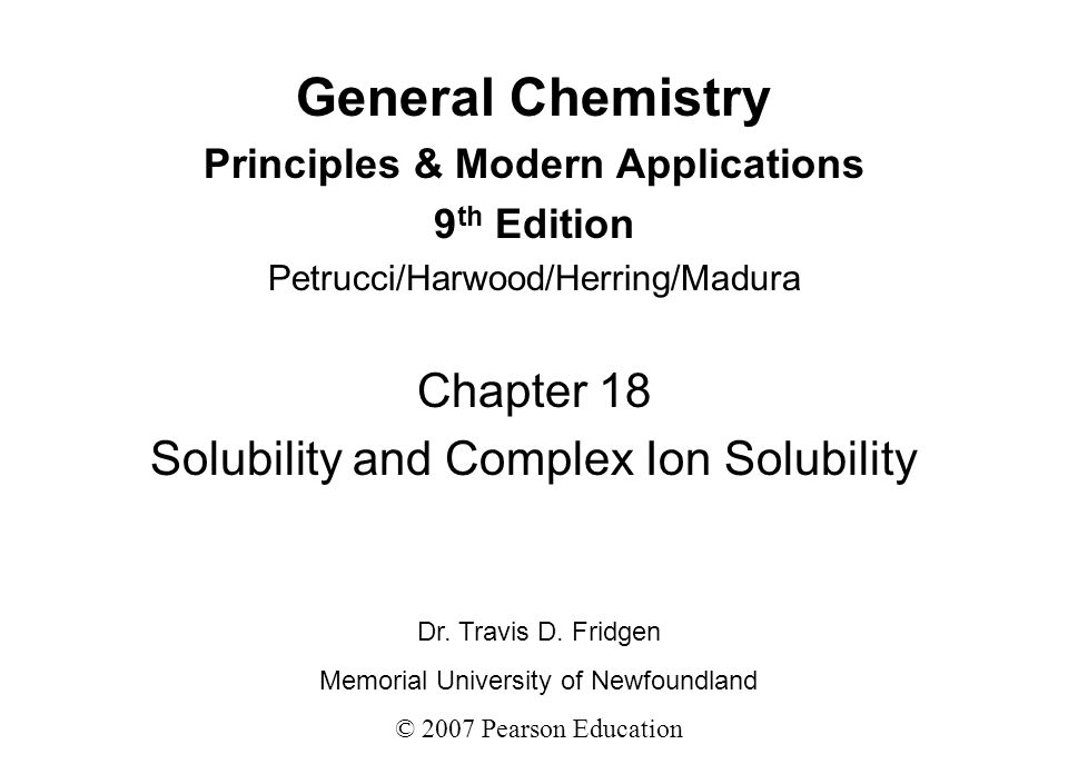 General Chemistry Principles & Modern Applications 9 th Edition Petrucci/Harwood/Herring/Madura Chapter 18 Solubility and Complex Ion Solubility Dr. T