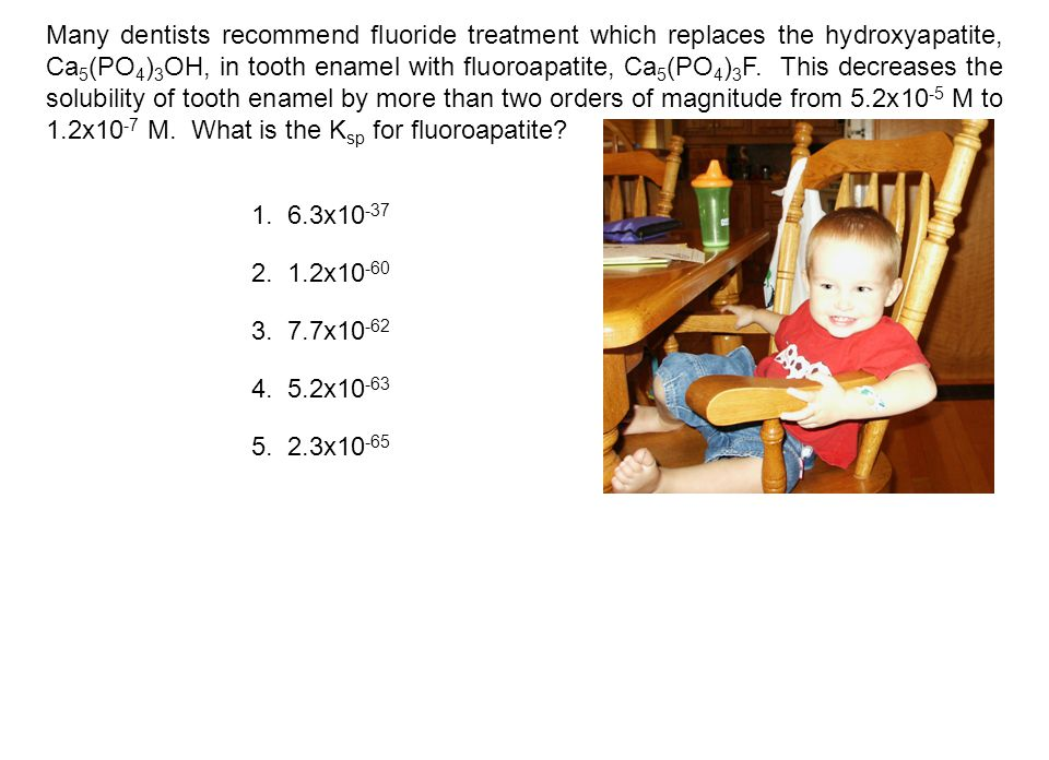 Many dentists recommend fluoride treatment which replaces the hydroxyapatite, Ca 5 (PO 4 ) 3 OH, in tooth enamel with fluoroapatite, Ca 5 (PO 4 ) 3 F.