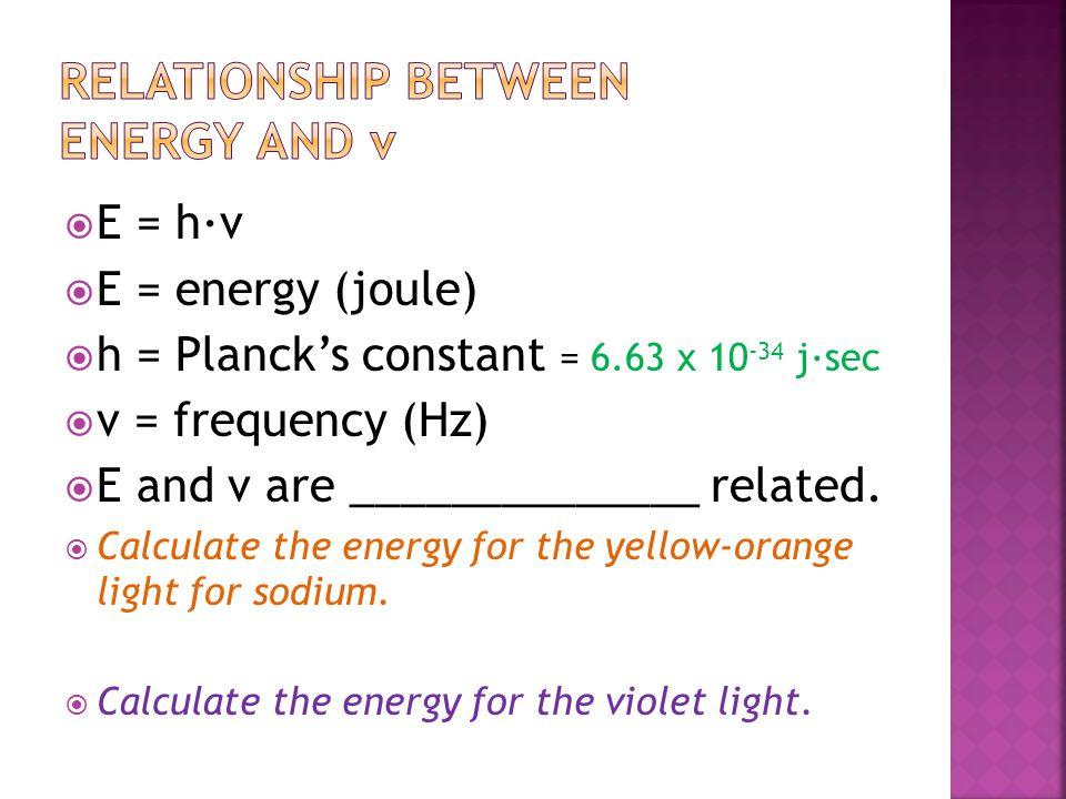  E = h∙ν  E = energy (joule)  h = Planck's constant = 6.63 x 10 -34 j∙sec  ν = frequency (Hz)  E and ν are ______________ related.  Calculate th