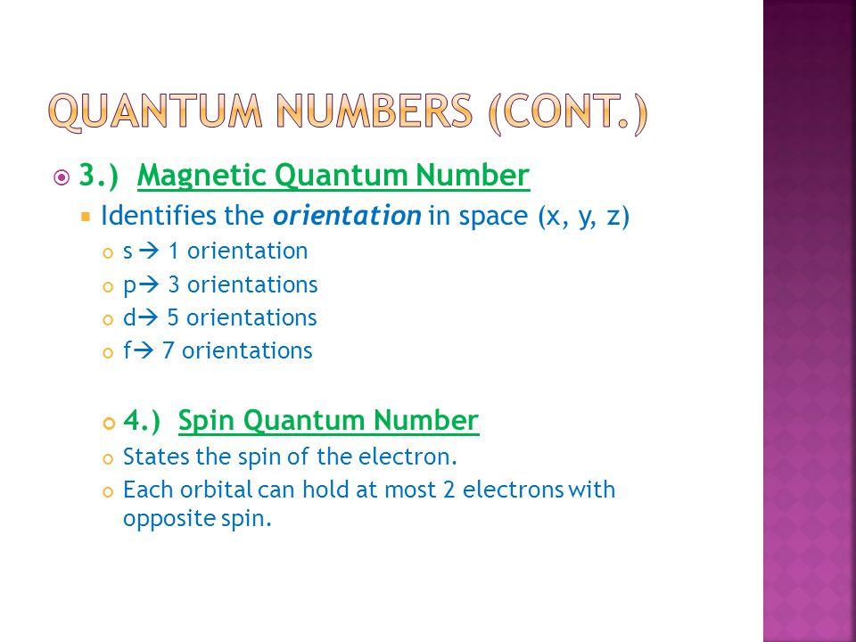  3.) Magnetic Quantum Number  Identifies the orientation in space (x, y, z) s  1 orientation p  3 orientations d  5 orientations f  7 orientatio