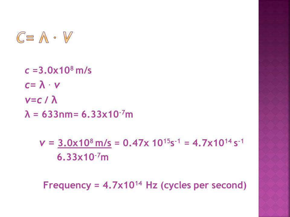 c =3.0x10 8 m/s c= λ. v v=c / λ λ = 633nm= 6.33x10 -7 m v = 3.0x10 8 m/s = 0.47x 10 15 s -1 = 4.7x10 14 s -1 6.33x10 -7 m Frequency = 4.7x10 14 Hz (cy