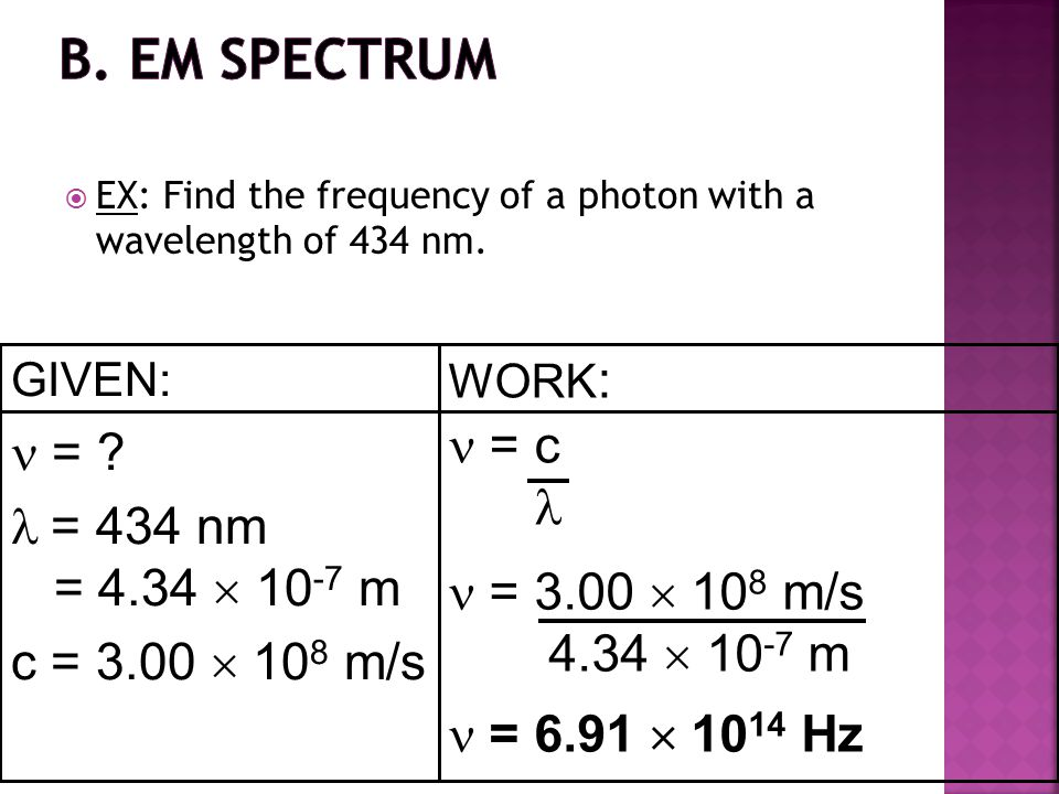 GIVEN: = ? = 434 nm = 4.34  10 -7 m c = 3.00  10 8 m/s WORK : = c = 3.00  10 8 m/s 4.34  10 -7 m = 6.91  10 14 Hz  EX: Find the frequency of a p