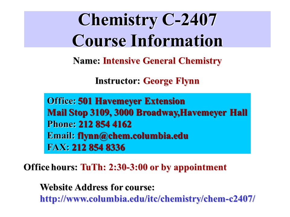 Chemistry C-2407 More Course Information Required Recitations: M, 3-5, 6-8; Tu, 3-5; W, 4-6; F, 10-12, 2-4 [Sign up for one only!] These are held in the Chemistry Computer Room Room 211 Havemeyer Telephone Registration: Course # C2409 Teaching Assistants: Jennifer Inghrim ( (( (jai2002@columbia.edu, mail box #3133, Havemeyer Hall) (854-4964); Office Hour: Wednesdays 10:00-11:00, Room 343 Havemeyer and Sean Moran (sdm2007@columbia.edu, mail box 3139, Havemeyer Hall) (854 8468); Office Hour: Tuesdays 2:00-3:00, Room 343 Havemeyer First Required Recitation: Tomorrow, Wednesday, September 3, 2003--Bring a blank, unformatted floppy disk!