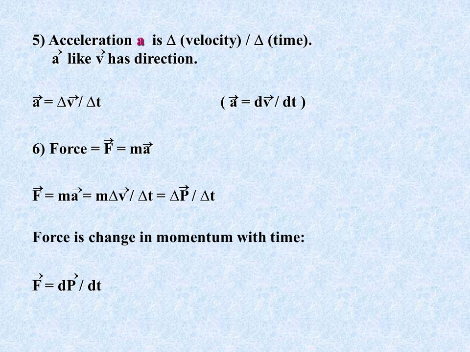 Force is change in momentum with time: F = dP / dt  F = ma = m∆v / ∆t = ∆P / ∆t   6) Force = F = ma  a = ∆v / ∆t( a = dv / dt )  5) Acceleration a is  (velocity) /  (time).