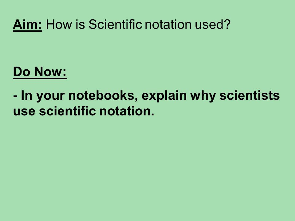 Aim: How is Scientific notation used? Do Now: - In your notebooks, explain why scientists use scientific notation.