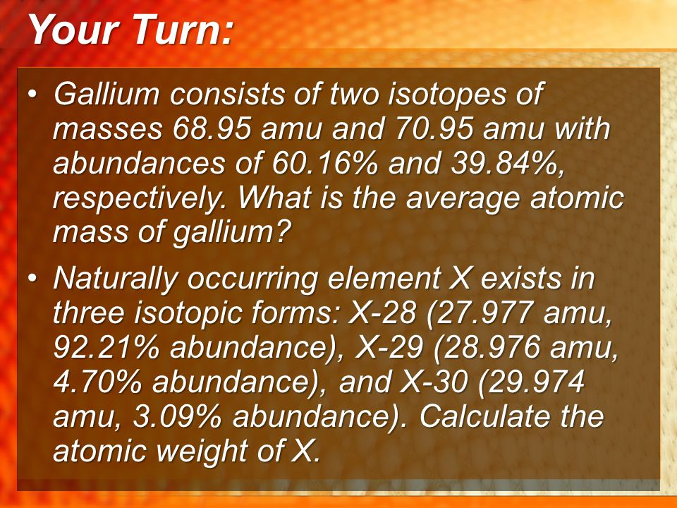 Your Turn: Gallium consists of two isotopes of masses 68.95 amu and 70.95 amu with abundances of 60.16% and 39.84%, respectively. What is the average