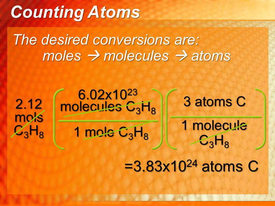 6.02x10 23 molecules C 3 H 8 1 mole C 3 H 8 The desired conversions are: 2.12 mols C 3 H 8 3 atoms C 1 molecule C 3 H 8 =3.83x10 24 atoms C Counting A