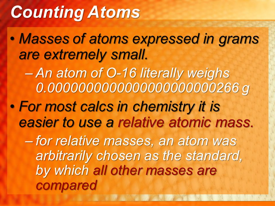 Masses of atoms expressed in grams are extremely small.Masses of atoms expressed in grams are extremely small. –An atom of O-16 literally weighs 0.000