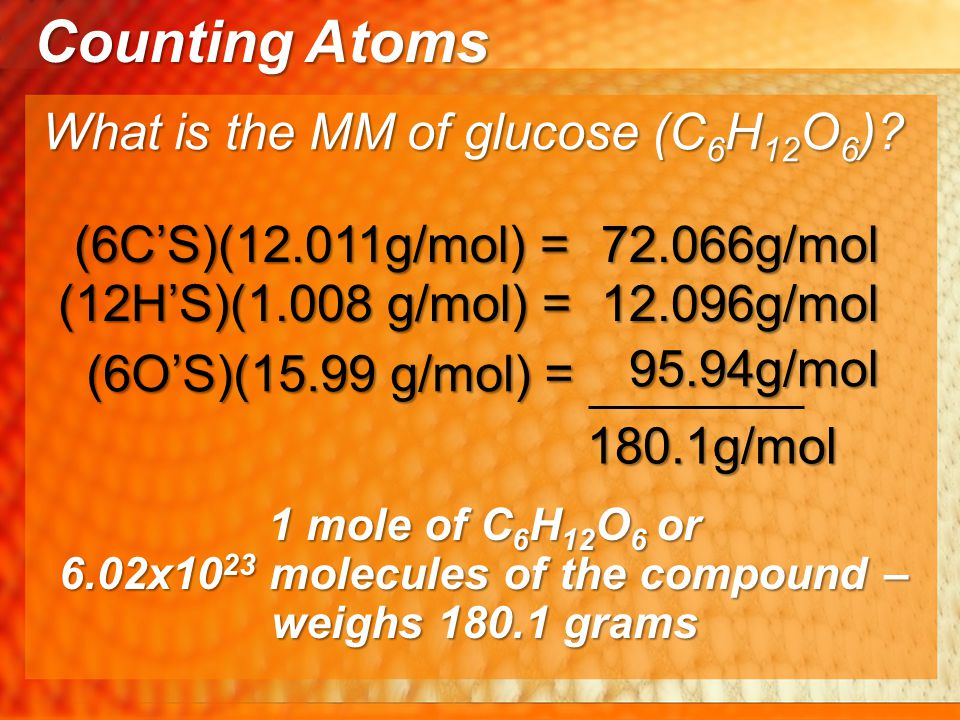 (6C'S)(12.011g/mol) = 180.1g/mol (12H'S)(1.008 g/mol) = (6O'S)(15.99 g/mol) = 1 mole of C 6 H 12 O 6 or 6.02x10 23 molecules of the compound – weighs