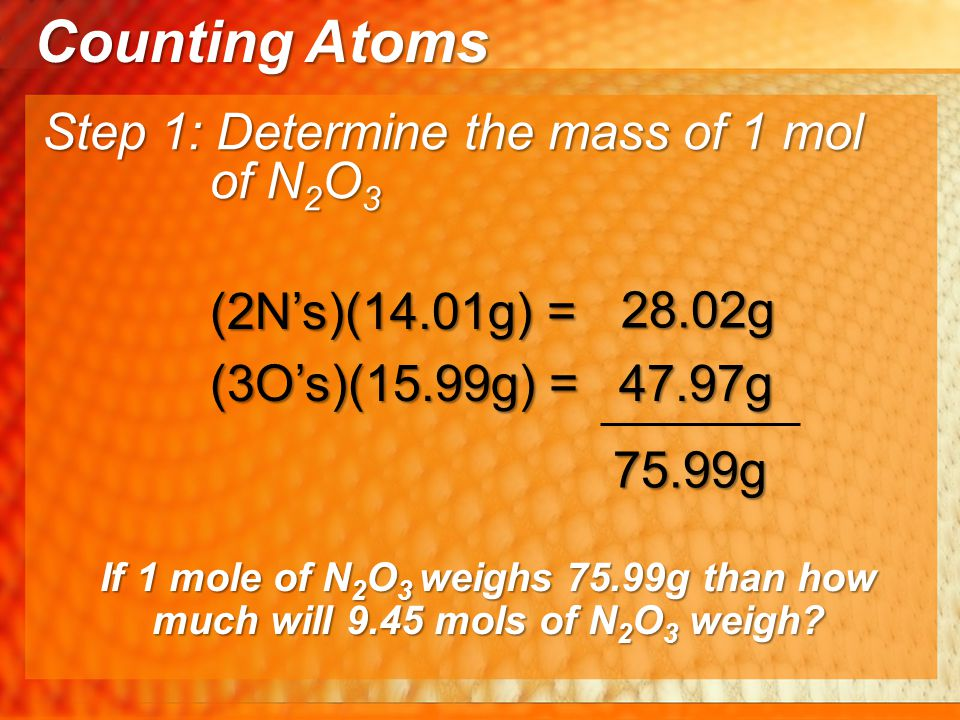Counting Atoms Step 1: Determine the mass of 1 mol of N 2 O 3 47.97g (2N's)(14.01g) = 28.02g (3O's)(15.99g) = 75.99g If 1 mole of N 2 O 3 weighs 75.99