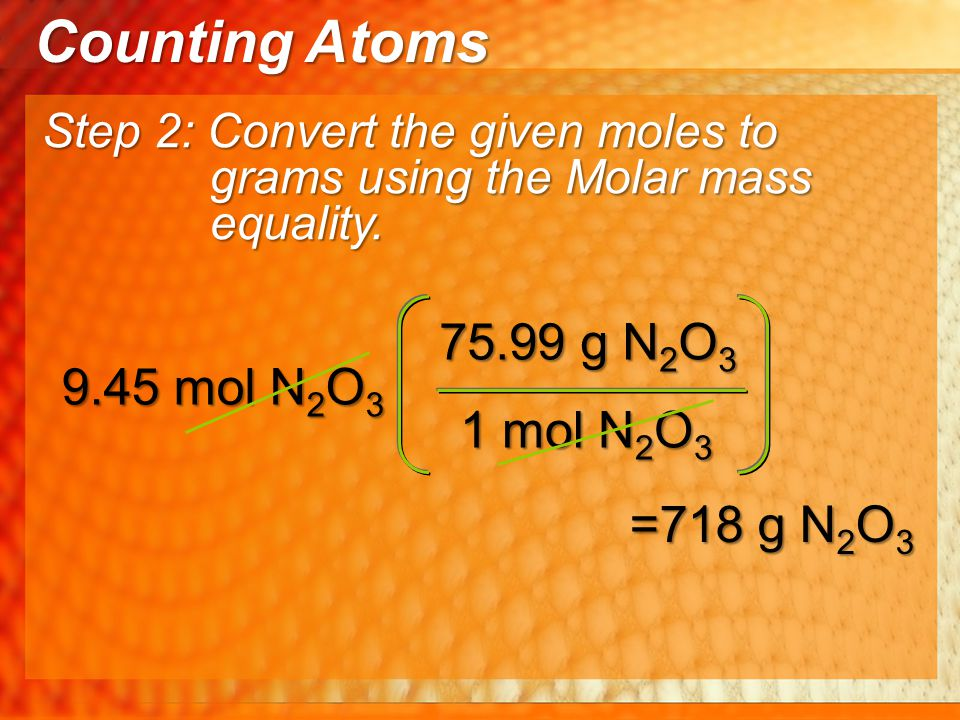 1 mol N 2 O 3 75.99 g N 2 O 3 9.45 mol N 2 O 3 =718 g N 2 O 3 Counting Atoms Step 2: Convert the given moles to grams using the Molar mass equality.