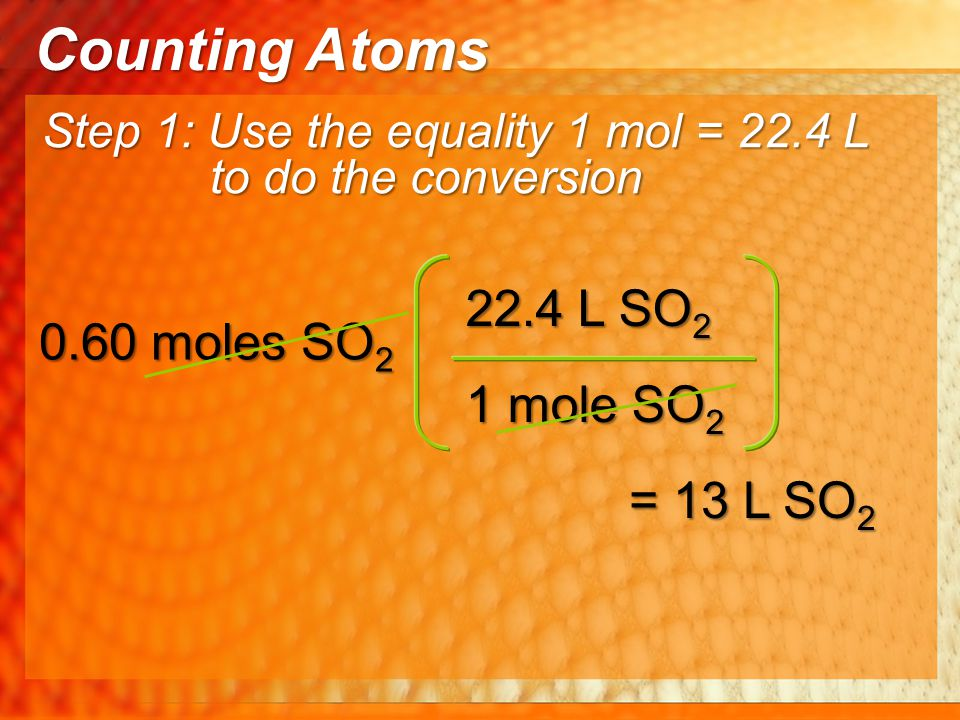 1 mole SO 2 22.4 L SO 2 0.60 moles SO 2 = 13 L SO 2 Step 1: Use the equality 1 mol = 22.4 L to do the conversion Counting Atoms