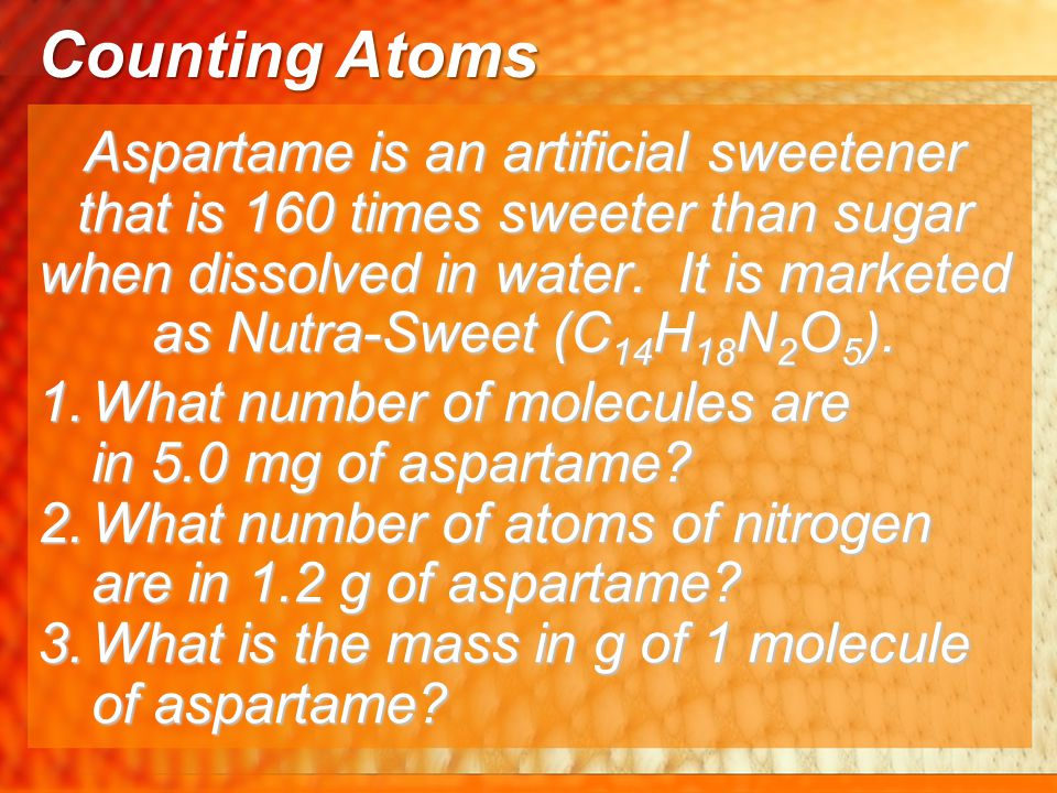 Aspartame is an artificial sweetener that is 160 times sweeter than sugar when dissolved in water. It is marketed as Nutra-Sweet (C 14 H 18 N 2 O 5 ).