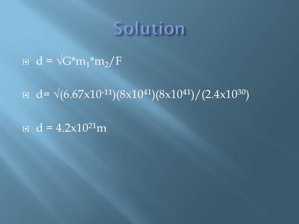  d = √G*m 1 *m 2 /F  d= √(6.67x10 -11 )(8x10 41 )(8x10 41 )/(2.4x10 30 )  d = 4.2x10 21 m