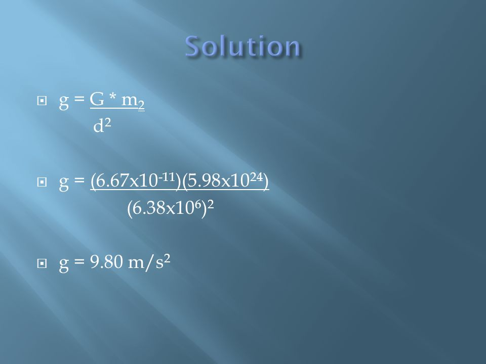  g = G * m 2 d 2  g = (6.67x10 -11 )(5.98x10 24 ) (6.38x10 6 ) 2  g = 9.80 m/s 2