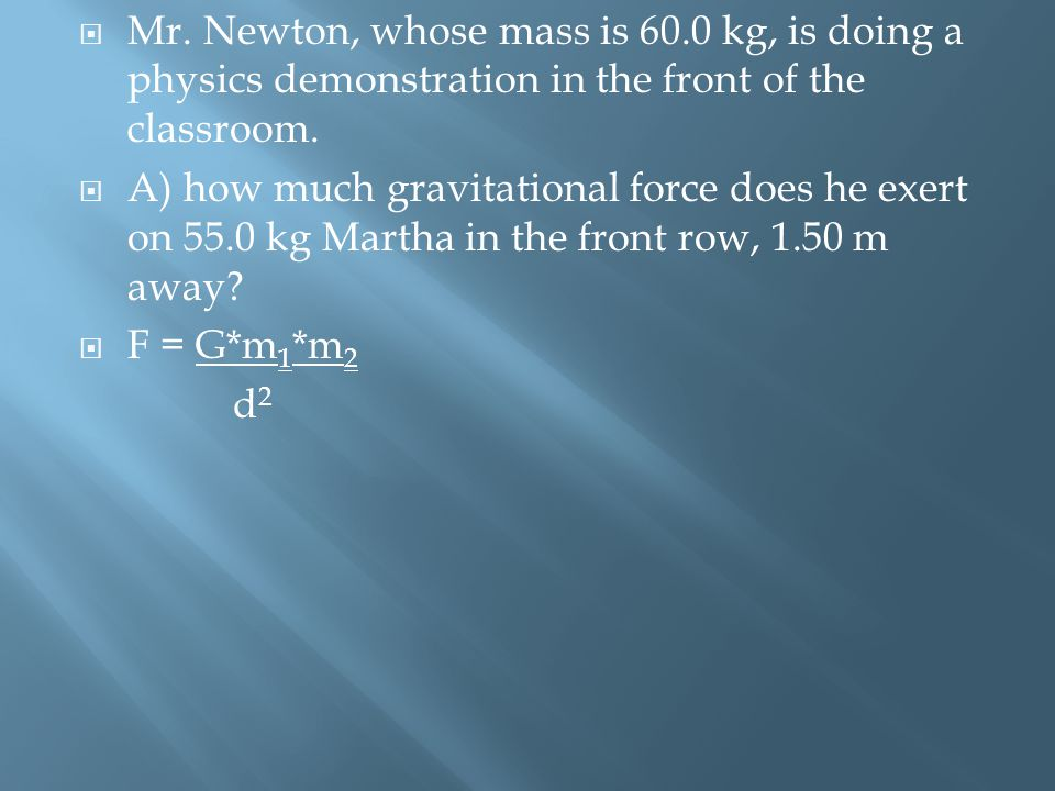  Mr. Newton, whose mass is 60.0 kg, is doing a physics demonstration in the front of the classroom.  A) how much gravitational force does he exert o