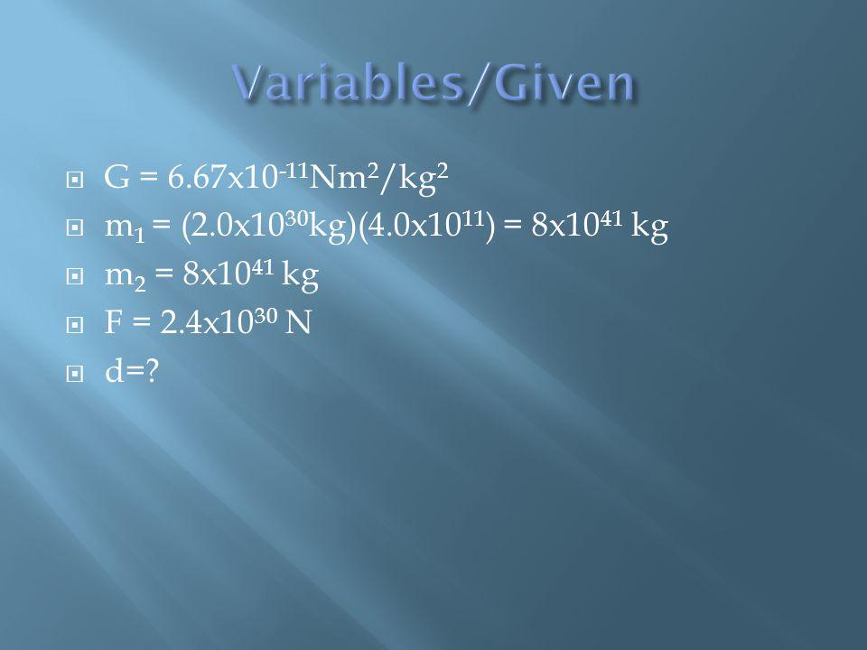  G = 6.67x10 -11 Nm 2 /kg 2  m 1 = (2.0x10 30 kg)(4.0x10 11 ) = 8x10 41 kg  m 2 = 8x10 41 kg  F = 2.4x10 30 N  d=?