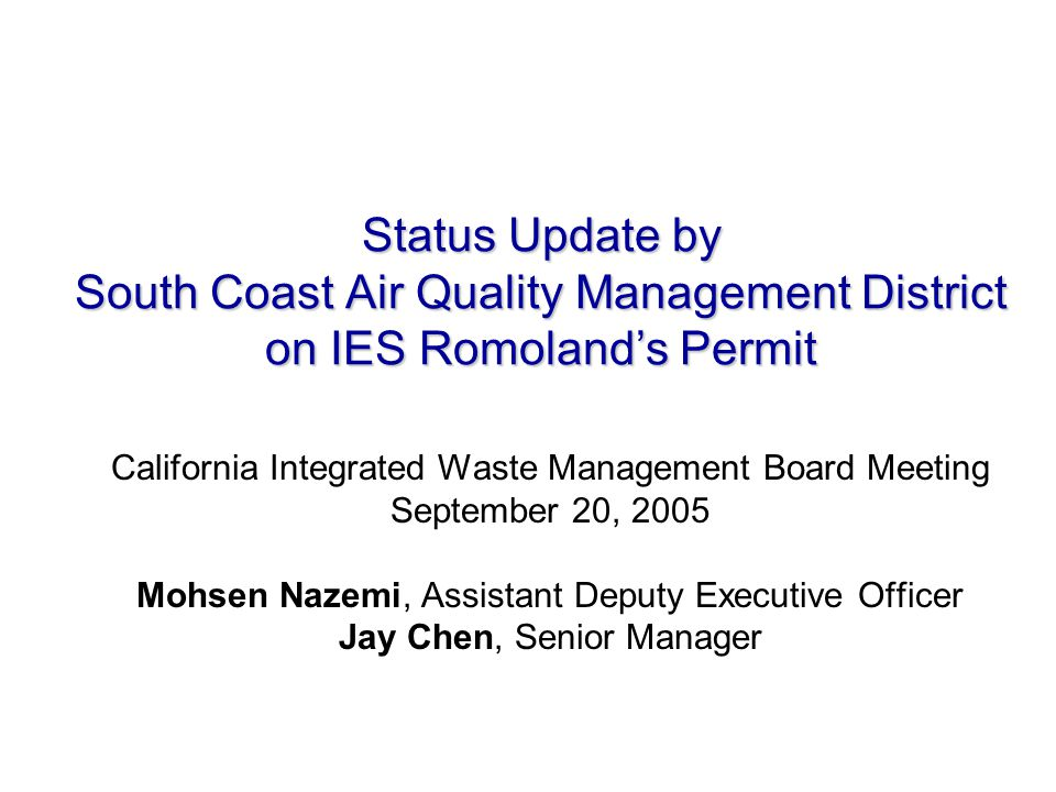 Status Update by South Coast Air Quality Management District on IES Romoland's Permit California Integrated Waste Management Board Meeting September 20, 2005 Mohsen Nazemi, Assistant Deputy Executive Officer Jay Chen, Senior Manager