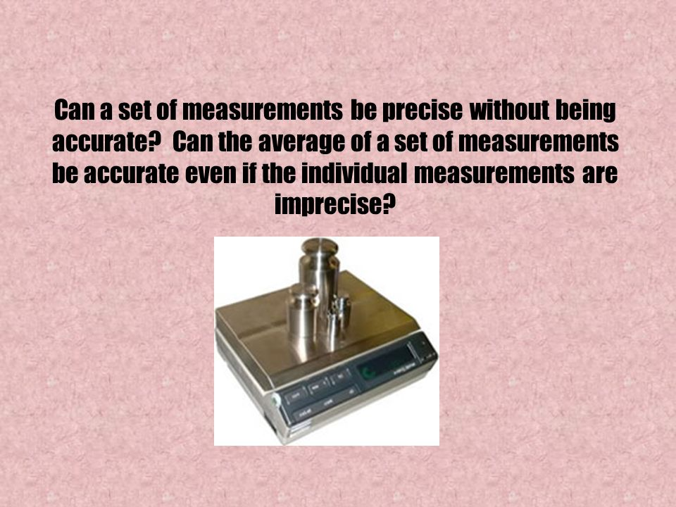 Can a set of measurements be precise without being accurate? Can the average of a set of measurements be accurate even if the individual measurements
