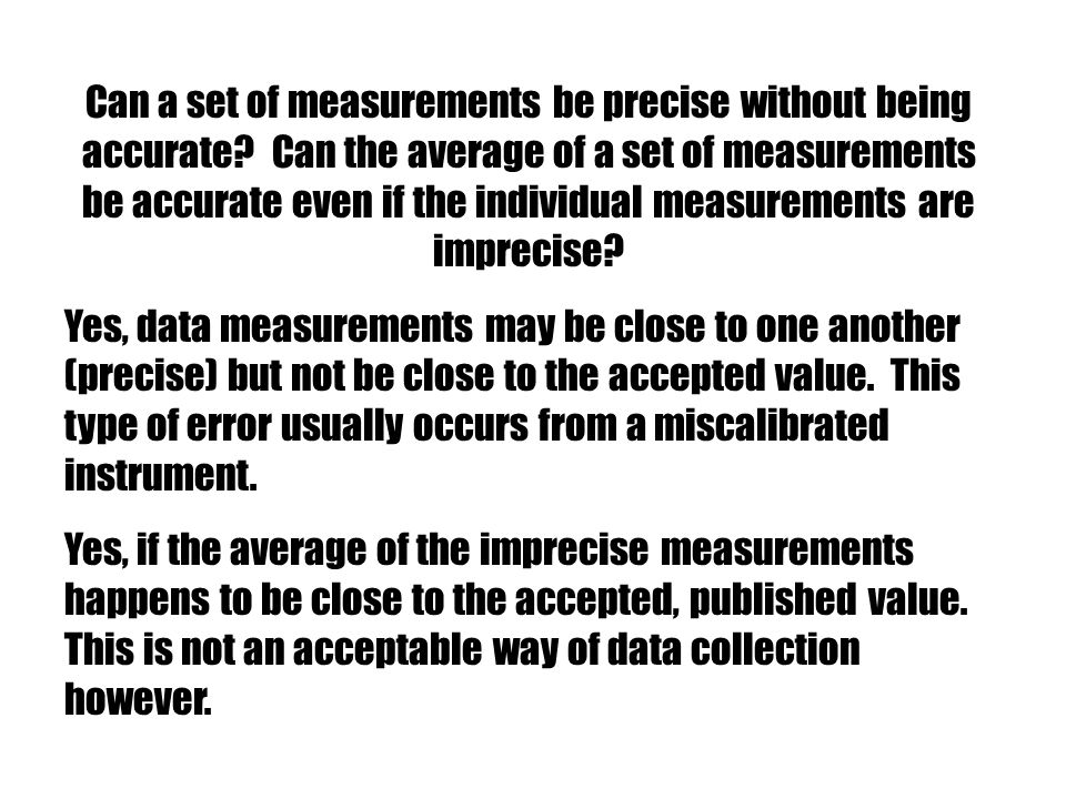 Yes, data measurements may be close to one another (precise) but not be close to the accepted value. This type of error usually occurs from a miscalib