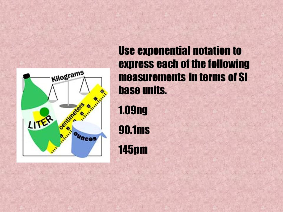 Use exponential notation to express each of the following measurements in terms of SI base units. 1.09ng 90.1ms 145pm