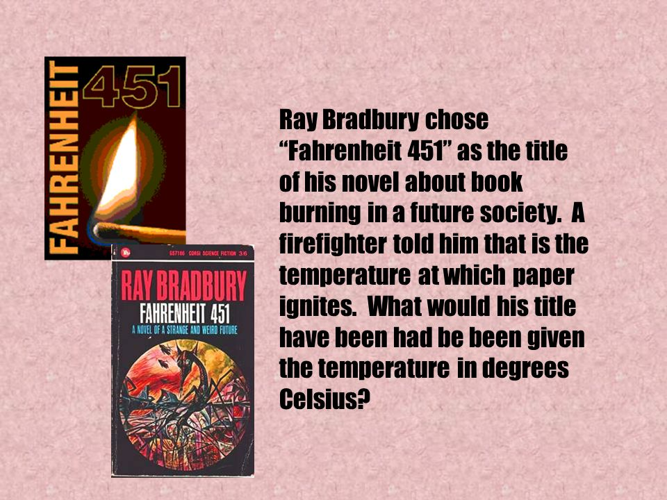 "Ray Bradbury chose ""Fahrenheit 451"" as the title of his novel about book burning in a future society. A firefighter told him that is the temperature a"