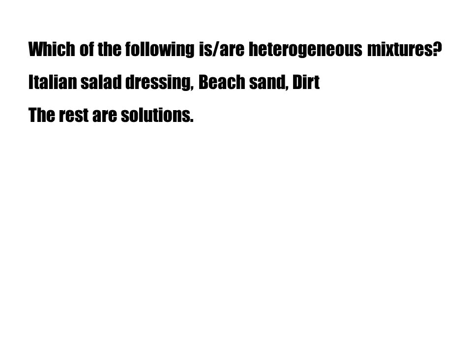 Which of the following is/are heterogeneous mixtures? Italian salad dressing, Beach sand, Dirt The rest are solutions.