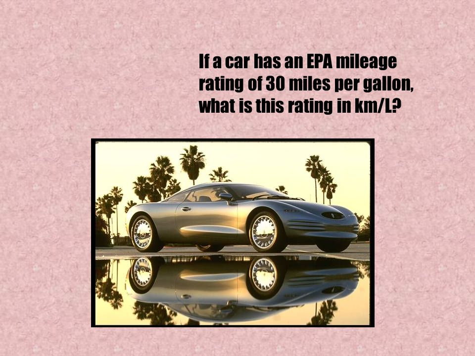 If a car has an EPA mileage rating of 30 miles per gallon, what is this rating in km/L?
