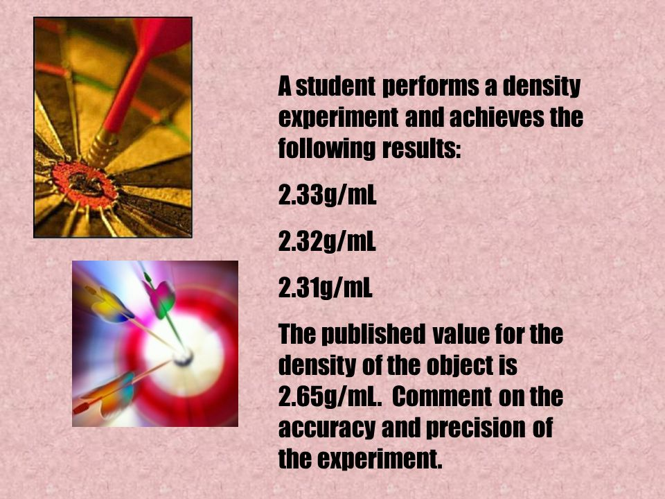 A student performs a density experiment and achieves the following results: 2.33g/mL 2.32g/mL 2.31g/mL The published value for the density of the obje