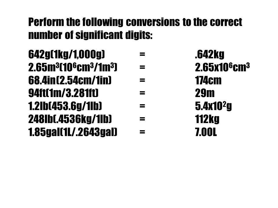 Perform the following conversions to the correct number of significant digits: 642g(1kg/1,000g)=.642kg 2.65m 3 (10 6 cm 3 /1m 3 )=2.65x10 6 cm 3 68.4i