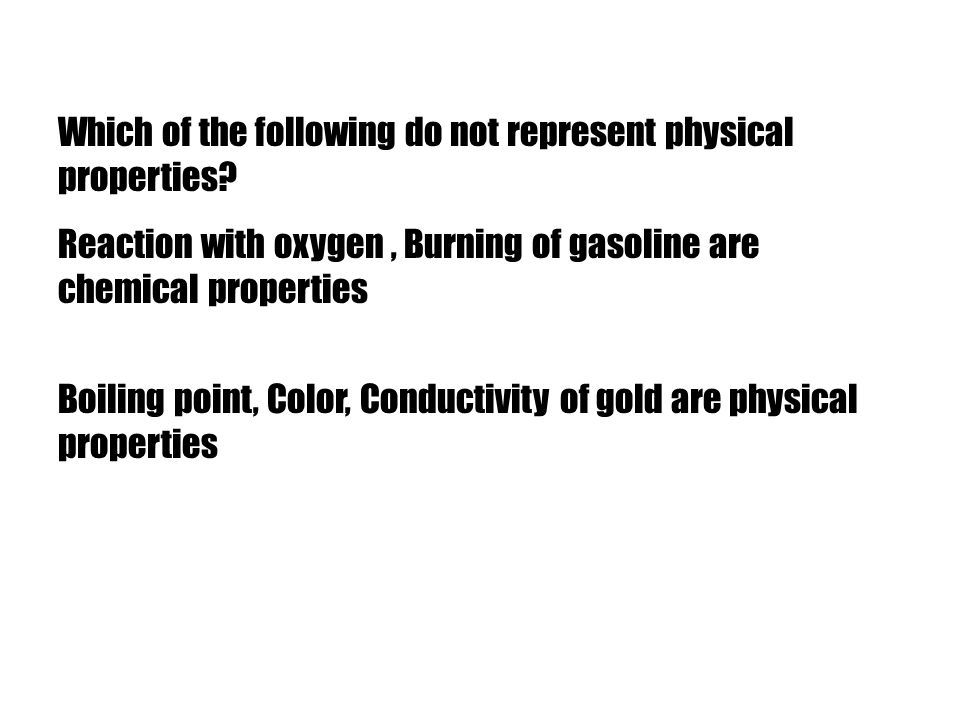 Which of the following do not represent physical properties? Reaction with oxygen, Burning of gasoline are chemical properties Boiling point, Color, C