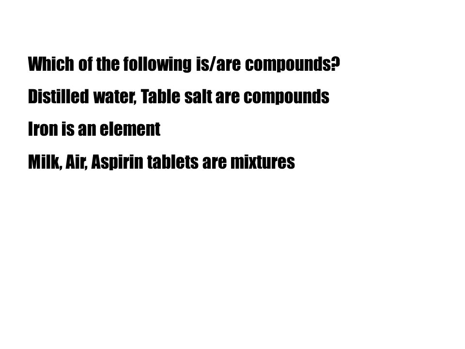 Which of the following is/are compounds? Distilled water, Table salt are compounds Iron is an element Milk, Air, Aspirin tablets are mixtures