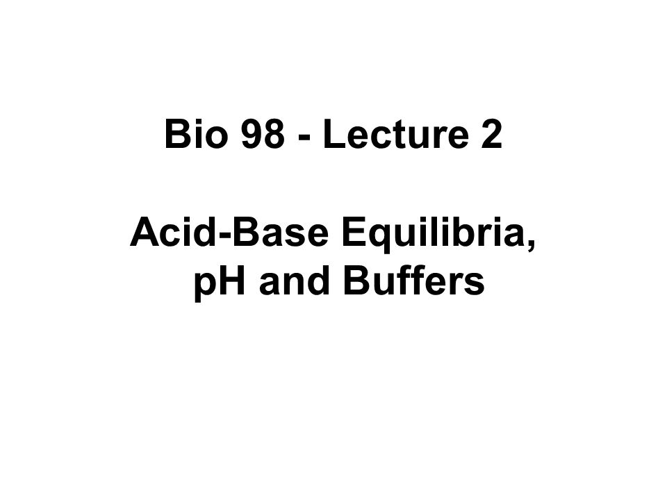 Bio 98 - Lecture 2 Acid-Base Equilibria, pH and Buffers