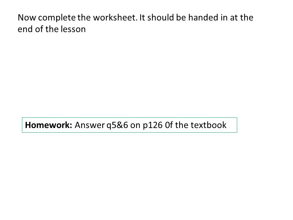 Now complete the worksheet. It should be handed in at the end of the lesson Homework: Answer q5&6 on p126 0f the textbook