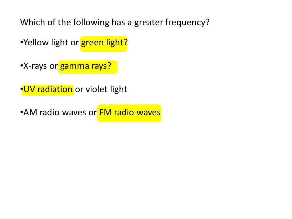 Which of the following has a greater frequency? Yellow light or green light? X-rays or gamma rays? UV radiation or violet light AM radio waves or FM r