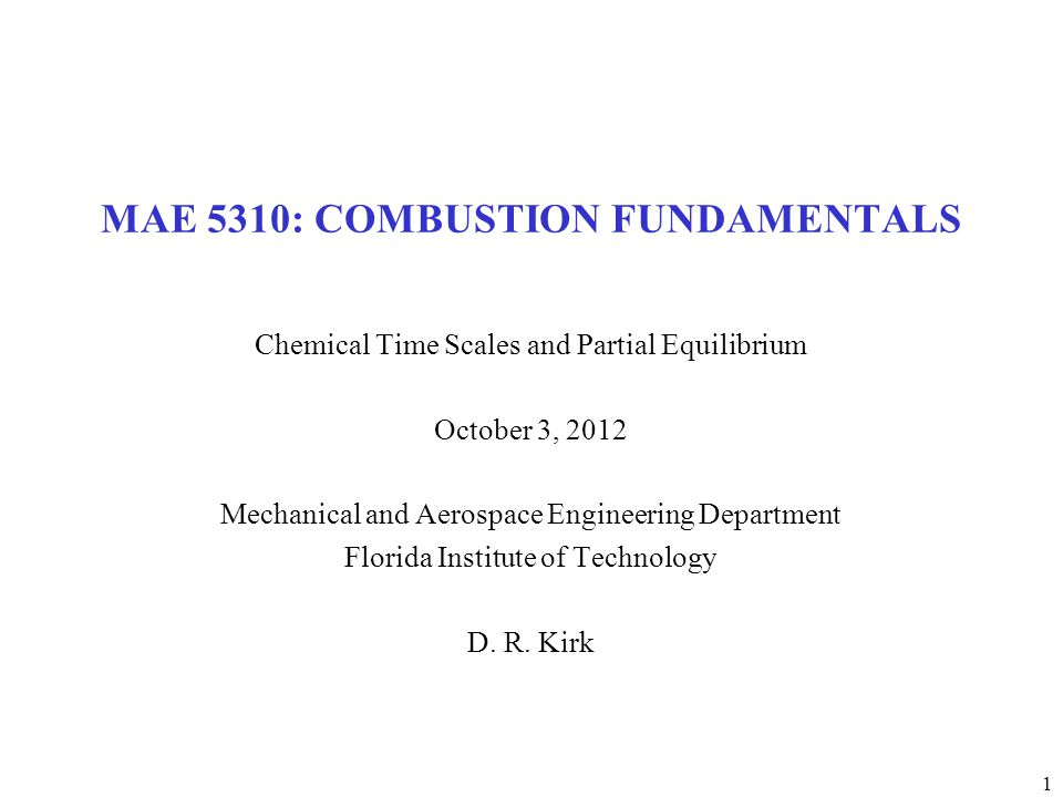 1 MAE 5310: COMBUSTION FUNDAMENTALS Chemical Time Scales and Partial Equilibrium October 3, 2012 Mechanical and Aerospace Engineering Department Florida Institute of Technology D.