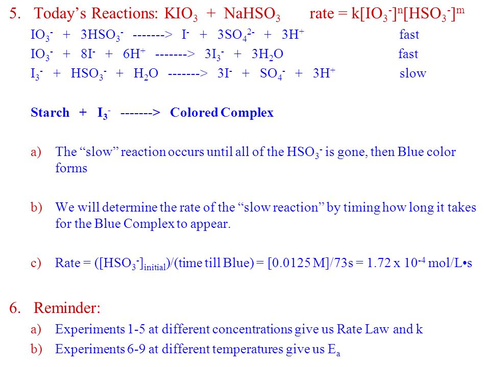 5.Today's Reactions: KIO 3 + NaHSO 3 rate = k[IO 3 - ] n [HSO 3 - ] m IO 3 - + 3HSO 3 - -------> I - + 3SO 4 2- + 3H + fast IO 3 - + 8I - + 6H + -------> 3I 3 - + 3H 2 O fast I 3 - + HSO 3 - + H 2 O -------> 3I - + SO 4 - + 3H + slow Starch + I 3 - -------> Colored Complex a)The slow reaction occurs until all of the HSO 3 - is gone, then Blue color forms b)We will determine the rate of the slow reaction by timing how long it takes for the Blue Complex to appear.