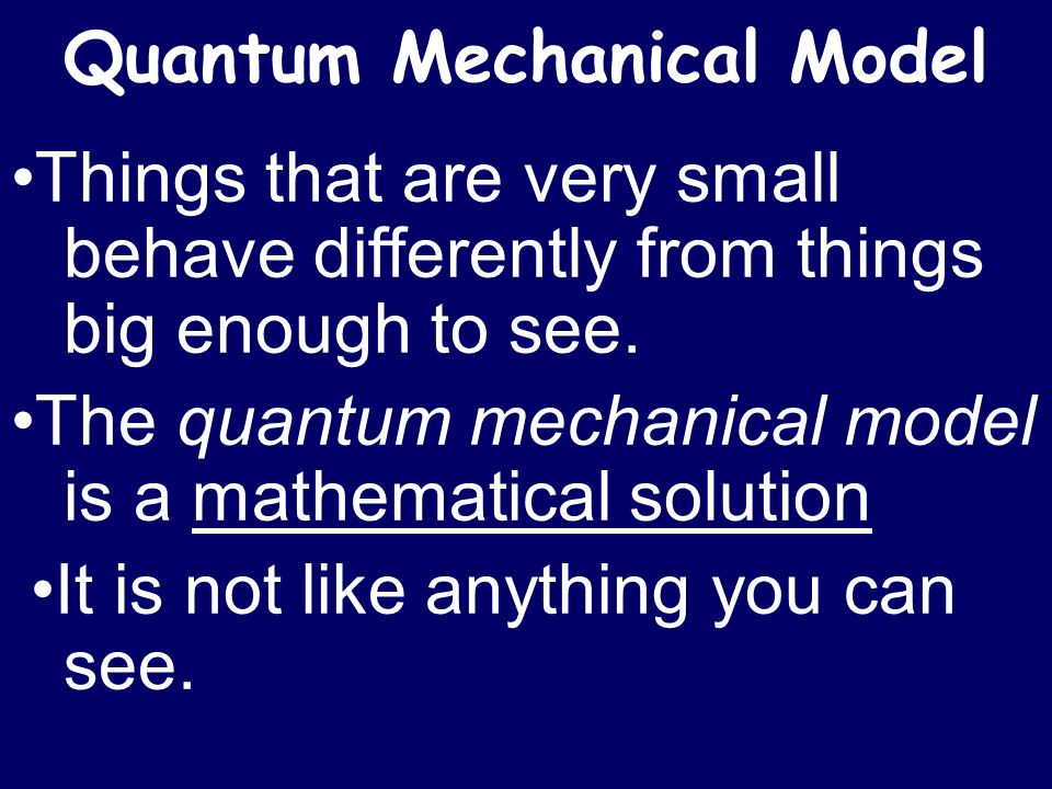 Quantum Mechanical Model Things that are very small behave differently from things big enough to see. The quantum mechanical model is a mathematical s