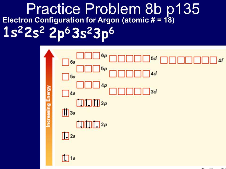 Practice Problem 8b p135 Electron Configuration for Argon (atomic # = 18) 1s 2 2s 2 2p 6 3s 2 3p 6