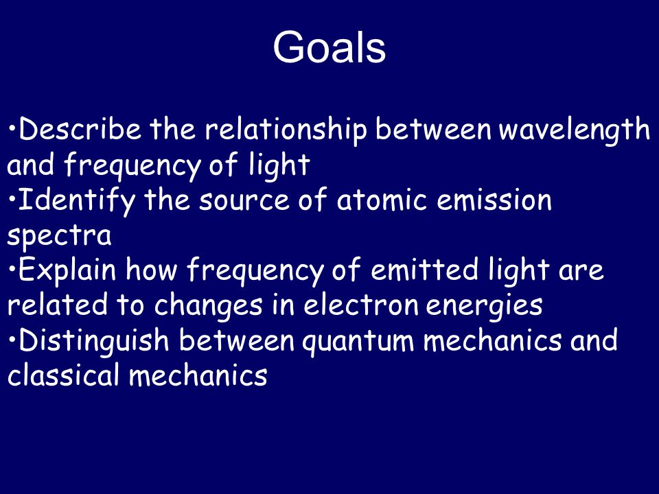 Goals Describe the relationship between wavelength and frequency of light Identify the source of atomic emission spectra Explain how frequency of emit