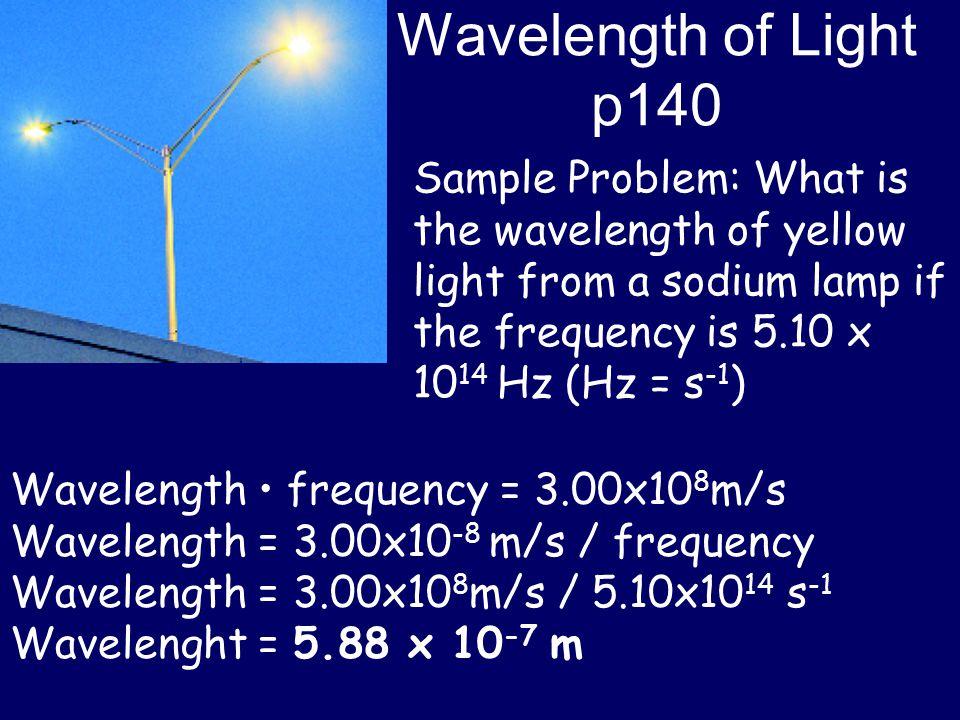 Wavelength of Light p140 Wavelength frequency = 3.00x10 8 m/s Wavelength = 3.00x10 -8 m/s / frequency Wavelength = 3.00x10 8 m/s / 5.10x10 14 s -1 Wav