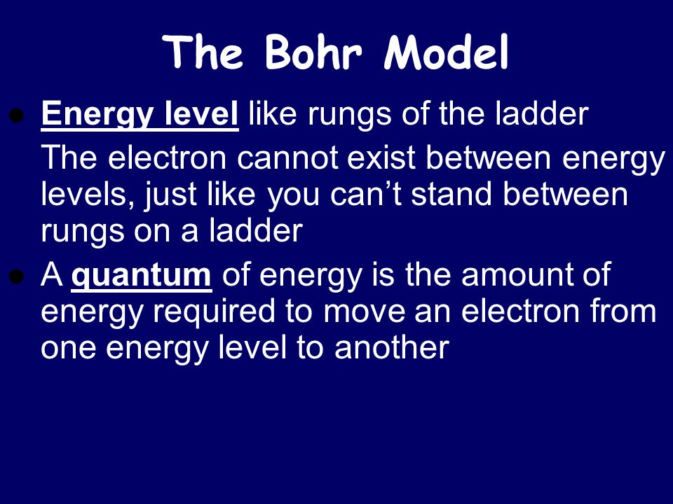 The Bohr Model Energy level of an electron analogous to the rungs of a ladder But, the rungs on this ladder are not evenly spaced!