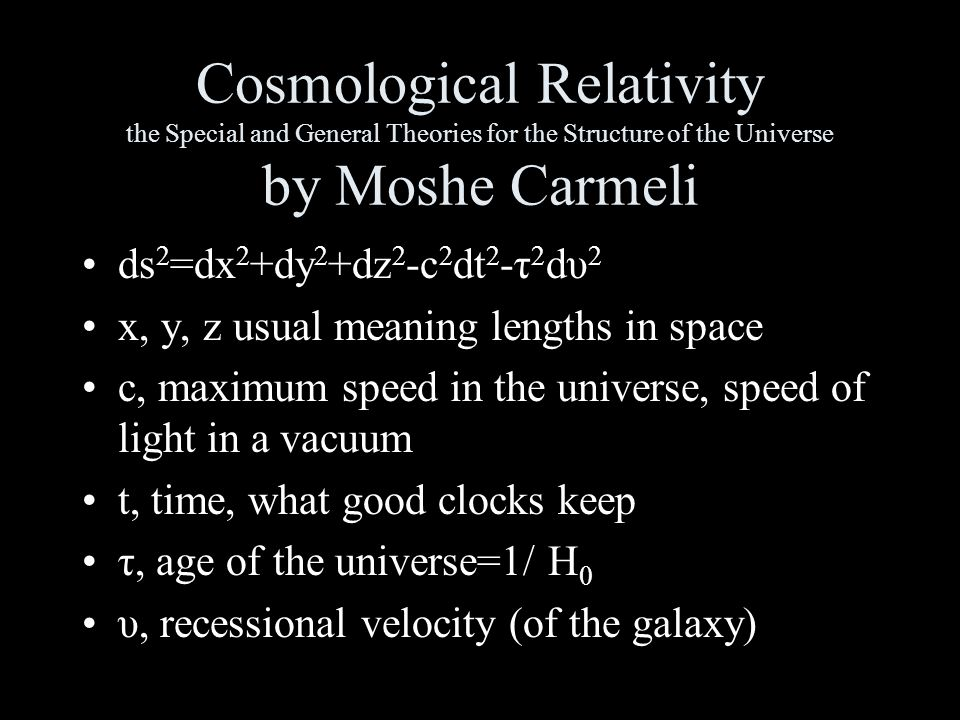 Cosmological Relativity the Special and General Theories for the Structure of the Universe by Moshe Carmeli ds 2 =dx 2 +dy 2 +dz 2 -c 2 dt 2 -τ 2 dυ 2 x, y, z usual meaning lengths in space c, maximum speed in the universe, speed of light in a vacuum t, time, what good clocks keep τ, age of the universe=1/ H 0 υ, recessional velocity (of the galaxy)